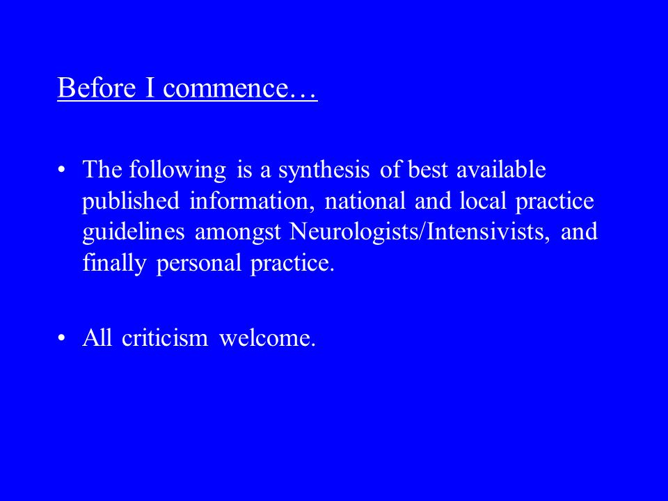 Before I commence… The following is a synthesis of best available published information, national and local practice guidelines amongst Neurologists/Intensivists, and finally personal practice.