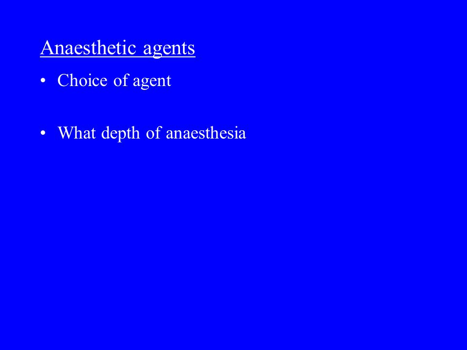 Anaesthetic agents Choice of agent What depth of anaesthesia