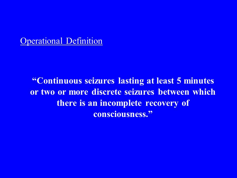 Operational Definition Continuous seizures lasting at least 5 minutes or two or more discrete seizures between which there is an incomplete recovery of consciousness.