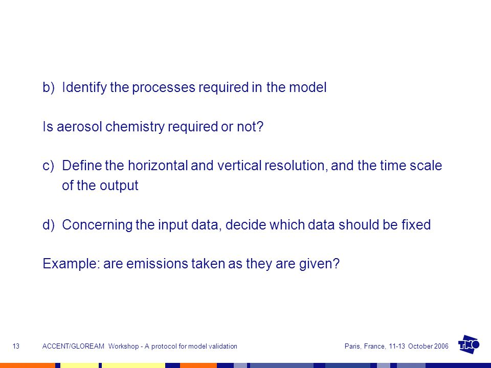 Paris, France, 11-13 October 2006ACCENT/GLOREAM Workshop - A protocol for model validation13 b)Identify the processes required in the model Is aerosol chemistry required or not.