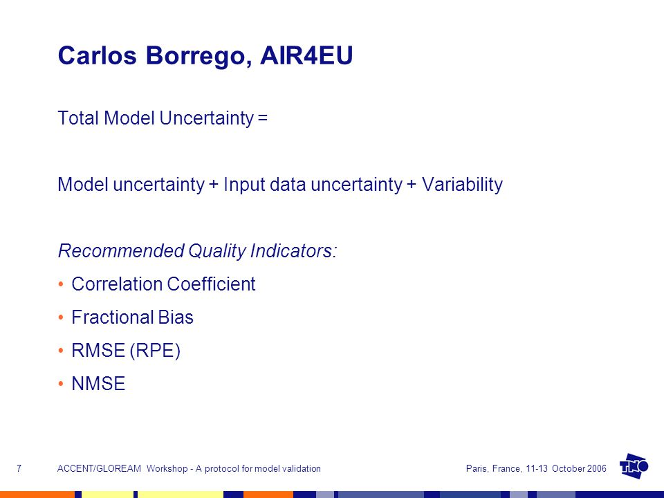 Paris, France, 11-13 October 2006ACCENT/GLOREAM Workshop - A protocol for model validation7 Carlos Borrego, AIR4EU Total Model Uncertainty = Model uncertainty + Input data uncertainty + Variability Recommended Quality Indicators: Correlation Coefficient Fractional Bias RMSE (RPE) NMSE
