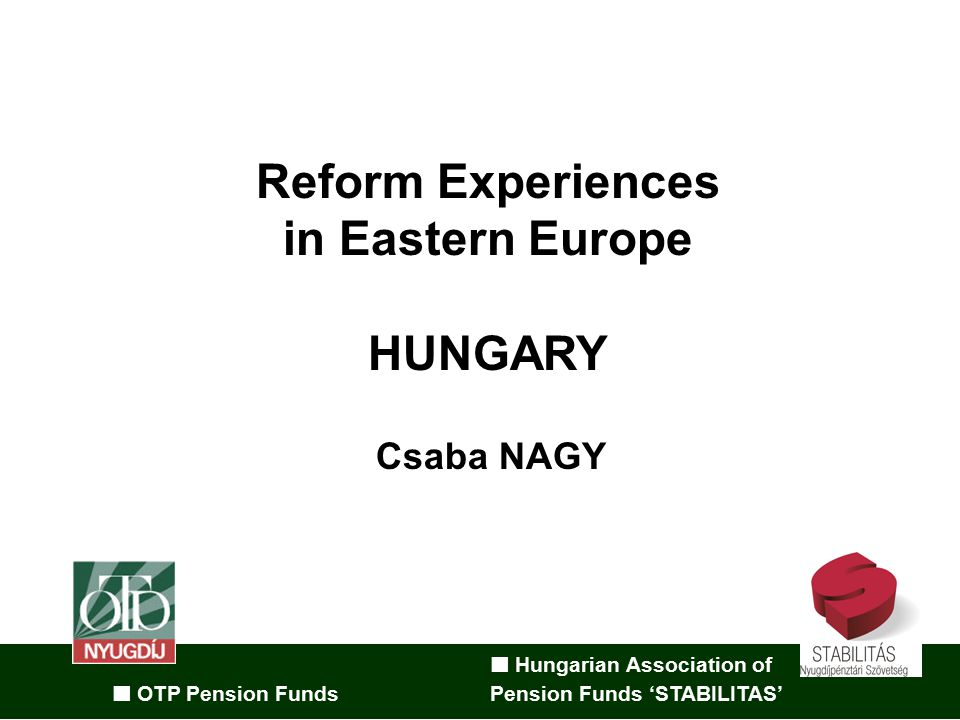 Hungarian Association of OTP Pension Funds Pension Funds 'STABILITAS' Reform Experiences in Eastern Europe HUNGARY Csaba NAGY