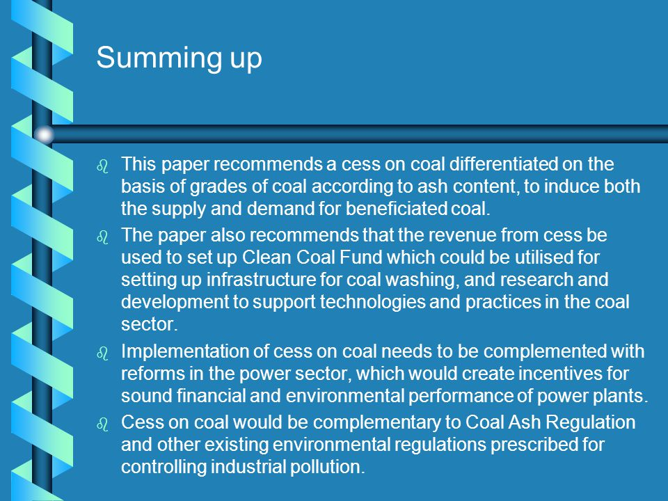 Summing up b b This paper recommends a cess on coal differentiated on the basis of grades of coal according to ash content, to induce both the supply and demand for beneficiated coal.