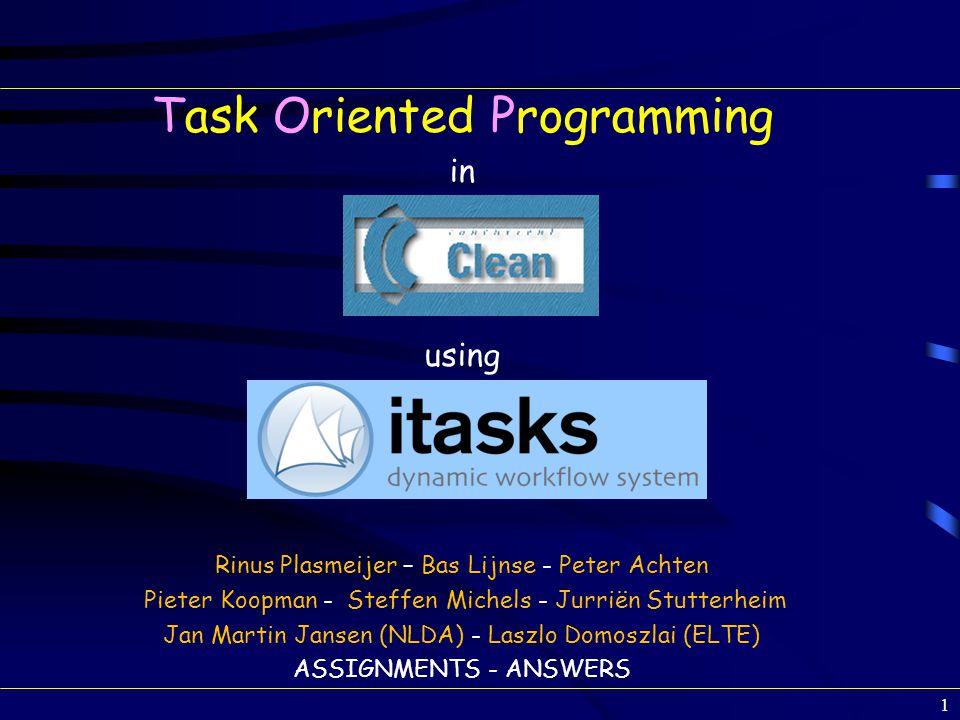 Task Oriented Programming in using Rinus Plasmeijer – Bas Lijnse - Peter Achten Pieter Koopman - Steffen Michels - Jurriën Stutterheim Jan Martin Jansen (NLDA) - Laszlo Domoszlai (ELTE) ASSIGNMENTS - ANSWERS 1