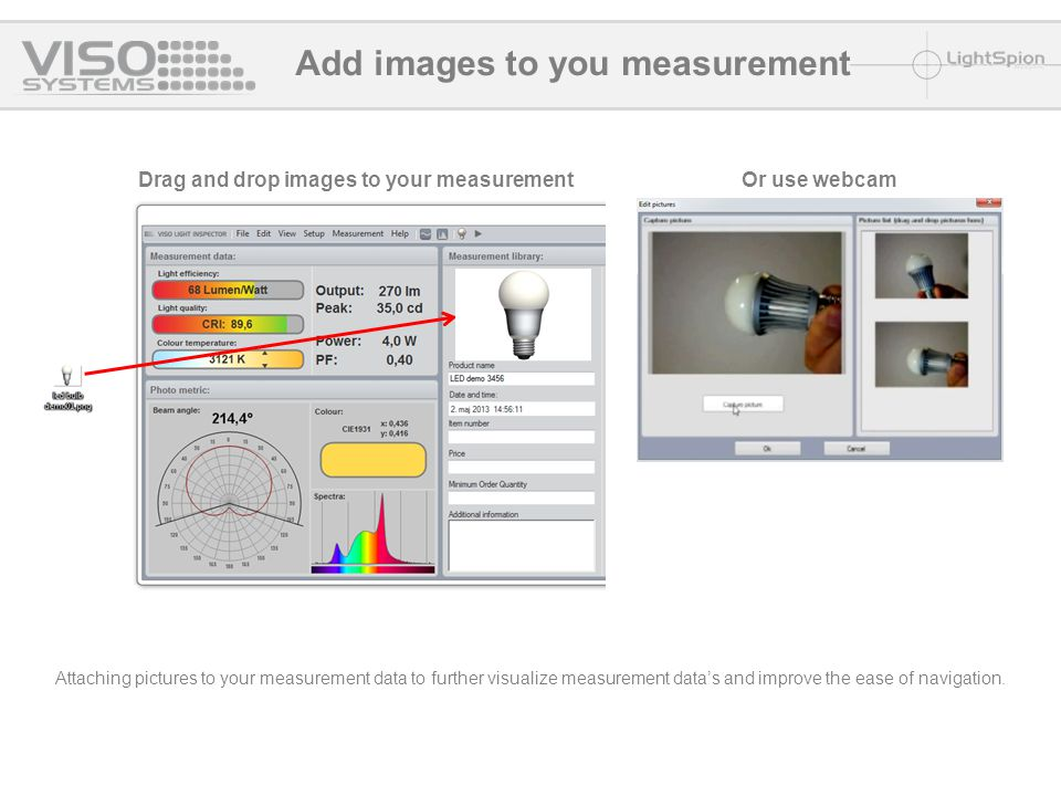 Drag and drop images to your measurement Add images to you measurement Or use webcam Attaching pictures to your measurement data to further visualize measurement data's and improve the ease of navigation.
