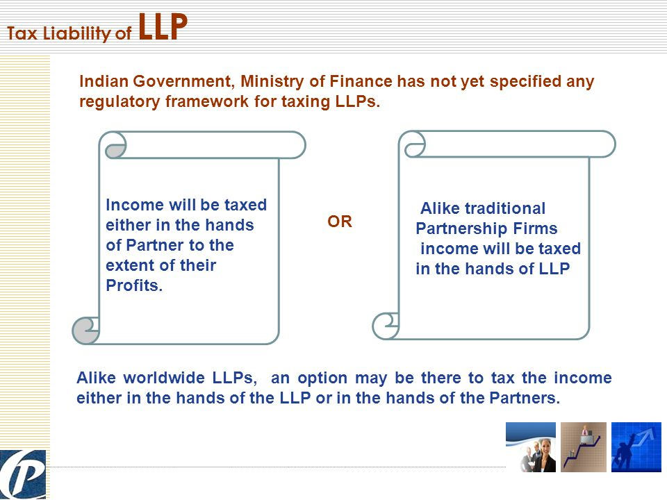 Indian Government, Ministry of Finance has not yet specified any regulatory framework for taxing LLPs.