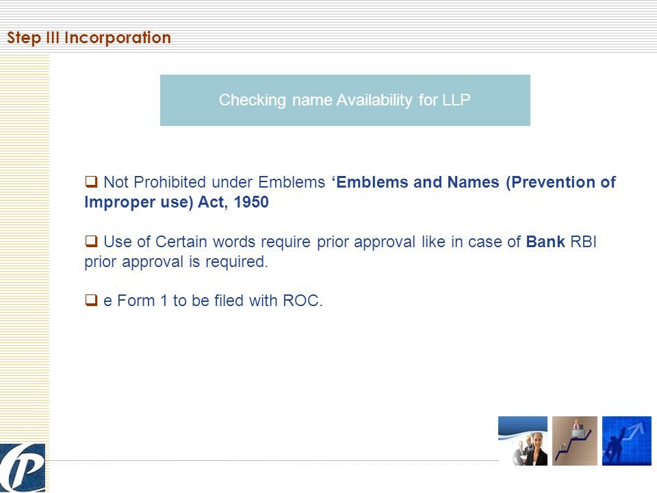Checking name Availability for LLP  Not Prohibited under Emblems 'Emblems and Names (Prevention of Improper use) Act, 1950  Use of Certain words require prior approval like in case of Bank RBI prior approval is required.