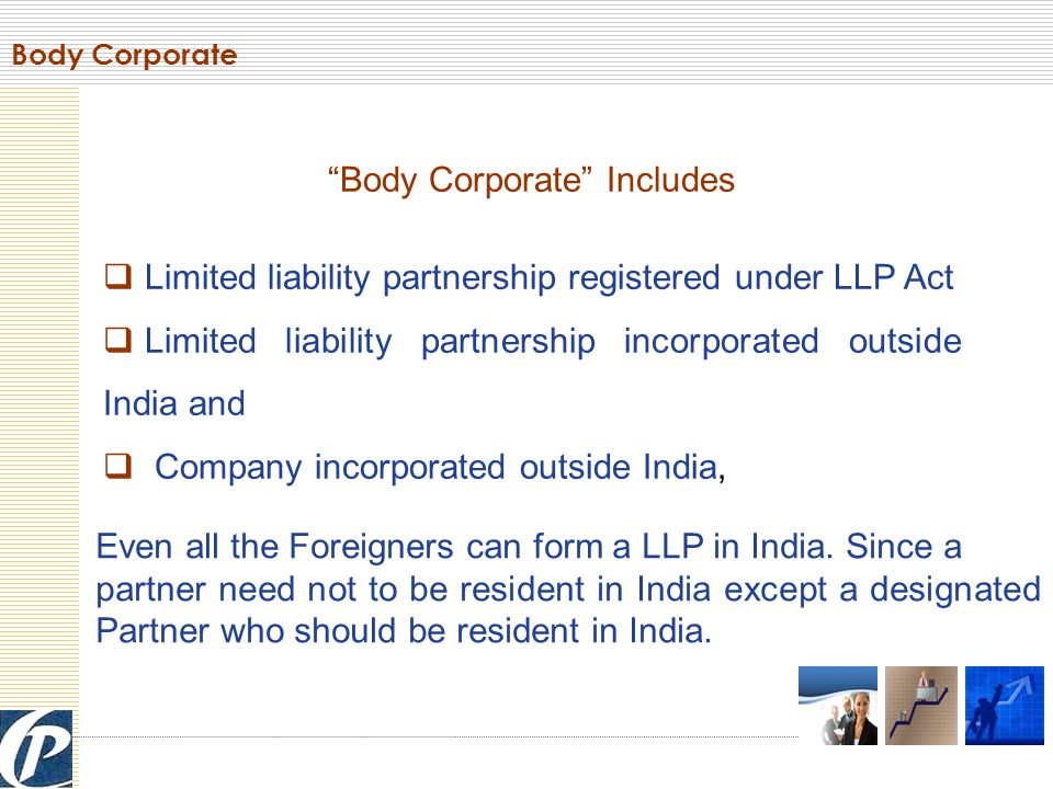 Body Corporate Includes  Limited liability partnership registered under LLP Act  Limited liability partnership incorporated outside India and  Company incorporated outside India, Body Corporate Even all the Foreigners can form a LLP in India.