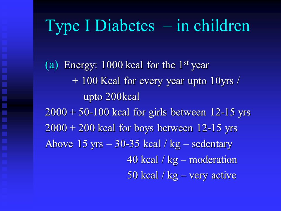 Type I Diabetes – in children (a) Energy: 1000 kcal for the 1 st year + 100 Kcal for every year upto 10yrs / + 100 Kcal for every year upto 10yrs / upto 200kcal upto 200kcal 2000 + 50-100 kcal for girls between 12-15 yrs 2000 + 200 kcal for boys between 12-15 yrs Above 15 yrs – 30-35 kcal / kg – sedentary 40 kcal / kg – moderation 40 kcal / kg – moderation 50 kcal / kg – very active 50 kcal / kg – very active