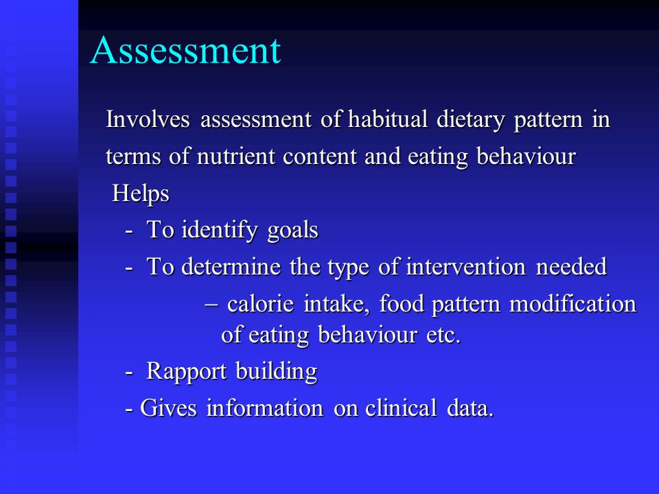 Assessment Involves assessment of habitual dietary pattern in terms of nutrient content and eating behaviour Helps Helps - To identify goals - To identify goals - To determine the type of intervention needed - To determine the type of intervention needed  calorie intake, food pattern modification of eating behaviour etc.