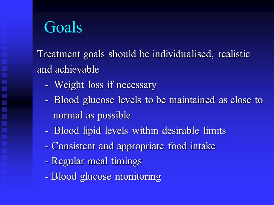 Goals Treatment goals should be individualised, realistic and achievable - Weight loss if necessary - Weight loss if necessary - Blood glucose levels to be maintained as close to - Blood glucose levels to be maintained as close to normal as possible normal as possible - Blood lipid levels within desirable limits - Blood lipid levels within desirable limits - Consistent and appropriate food intake - Consistent and appropriate food intake - Regular meal timings - Regular meal timings - Blood glucose monitoring - Blood glucose monitoring