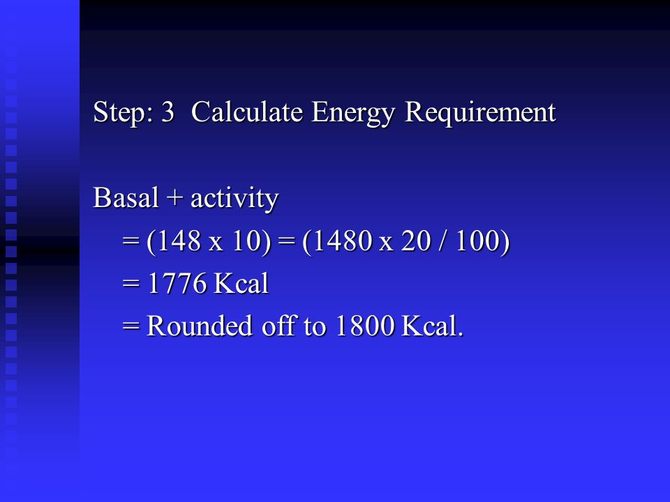 Step: 3 Calculate Energy Requirement Basal + activity = (148 x 10) = (1480 x 20 / 100) = (148 x 10) = (1480 x 20 / 100) = 1776 Kcal = 1776 Kcal = Rounded off to 1800 Kcal.