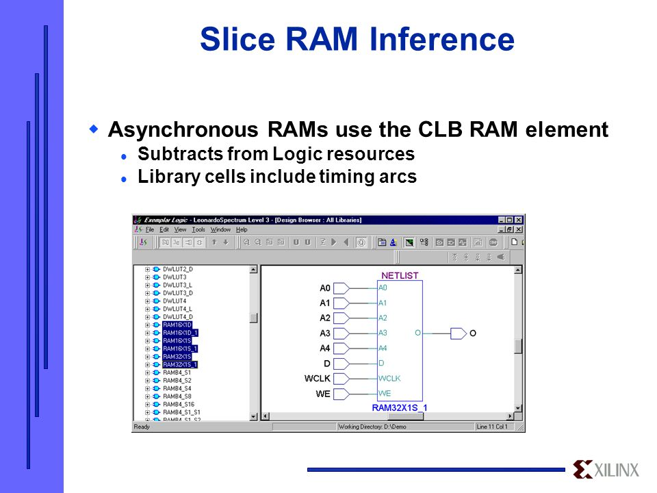 Slice RAM Inference  Asynchronous RAMs use the CLB RAM element Subtracts from Logic resources Library cells include timing arcs