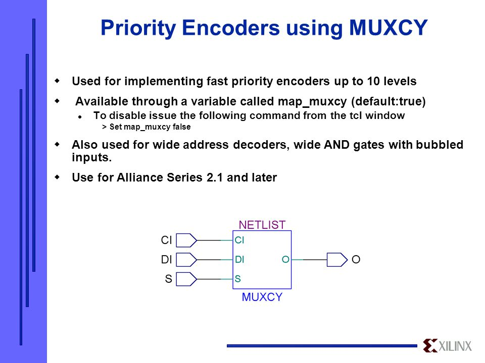 Priority Encoders using MUXCY  Used for implementing fast priority encoders up to 10 levels  Available through a variable called map_muxcy (default:true) To disable issue the following command from the tcl window > Set map_muxcy false  Also used for wide address decoders, wide AND gates with bubbled inputs.