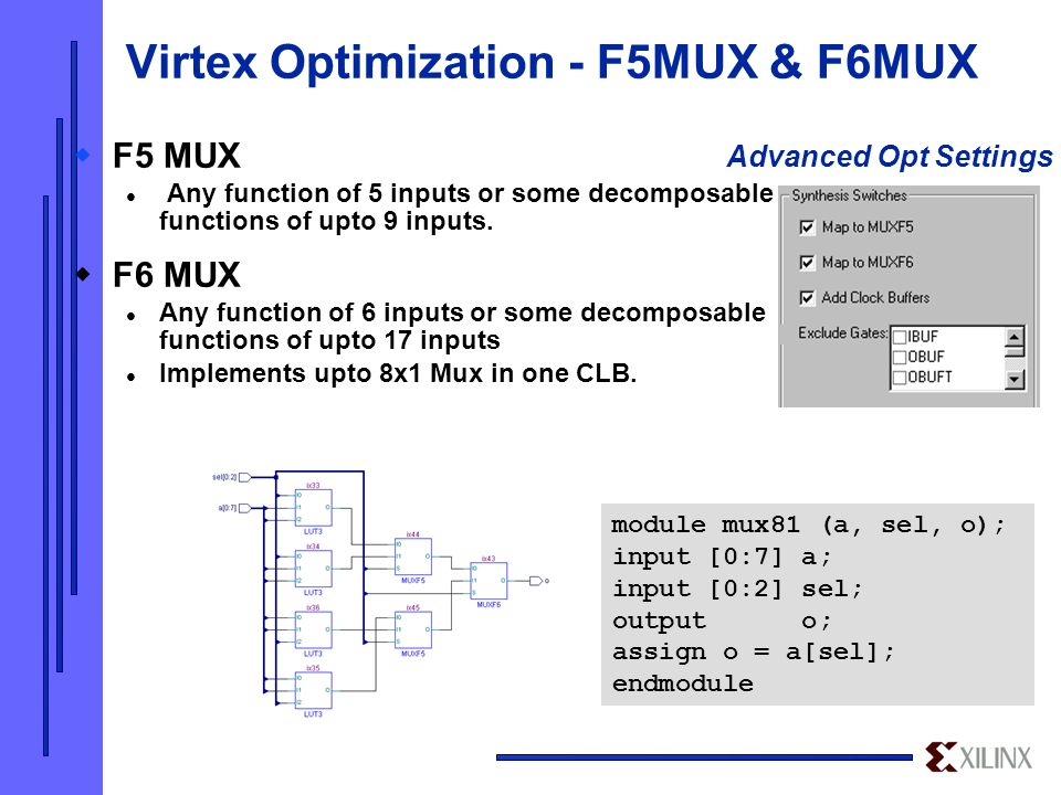 Virtex Optimization - F5MUX & F6MUX module mux81 (a, sel, o); input [0:7] a; input [0:2] sel; output o; assign o = a[sel]; endmodule Advanced Opt Settings  F5 MUX Any function of 5 inputs or some decomposable functions of upto 9 inputs.
