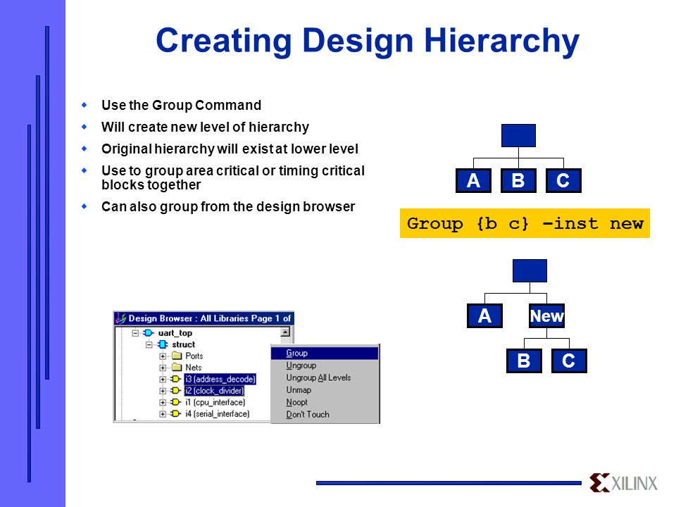 Creating Design Hierarchy  Use the Group Command  Will create new level of hierarchy  Original hierarchy will exist at lower level  Use to group area critical or timing critical blocks together  Can also group from the design browser CBA CB A New Group {b c} –inst new