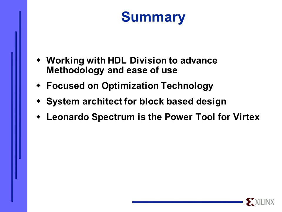 Summary  Working with HDL Division to advance Methodology and ease of use  Focused on Optimization Technology  System architect for block based design  Leonardo Spectrum is the Power Tool for Virtex