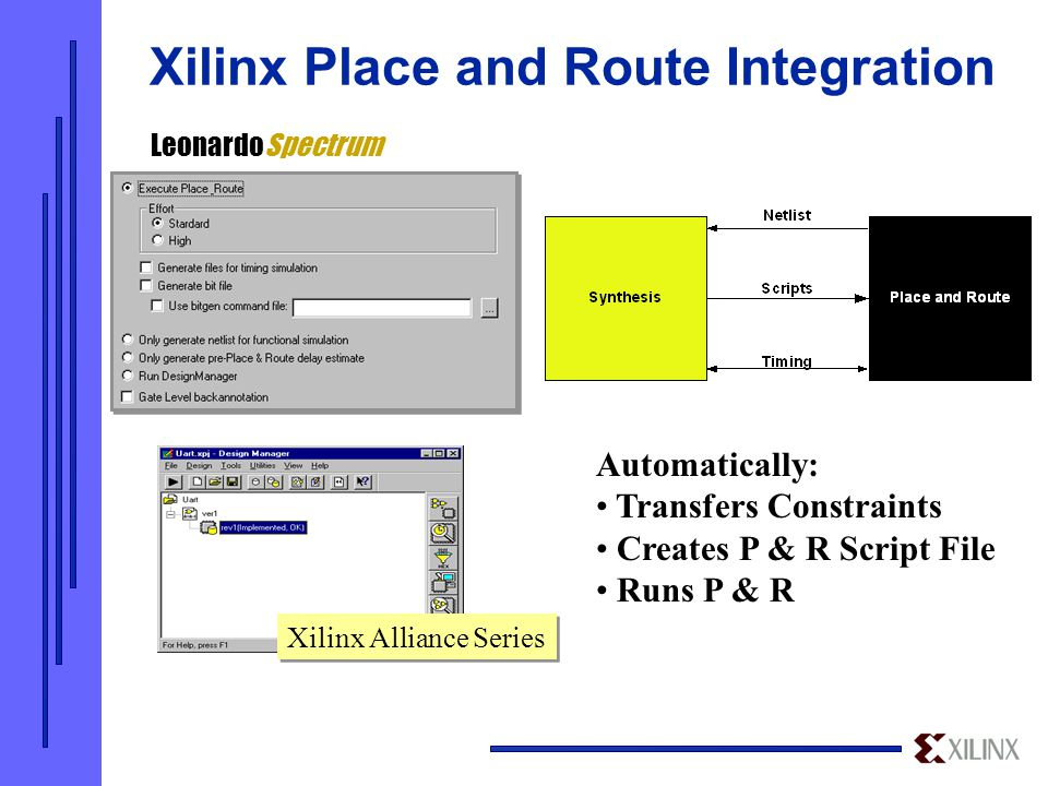 Xilinx Alliance Series LeonardoSpectrum Automatically: Transfers Constraints Creates P & R Script File Runs P & R Xilinx Place and Route Integration