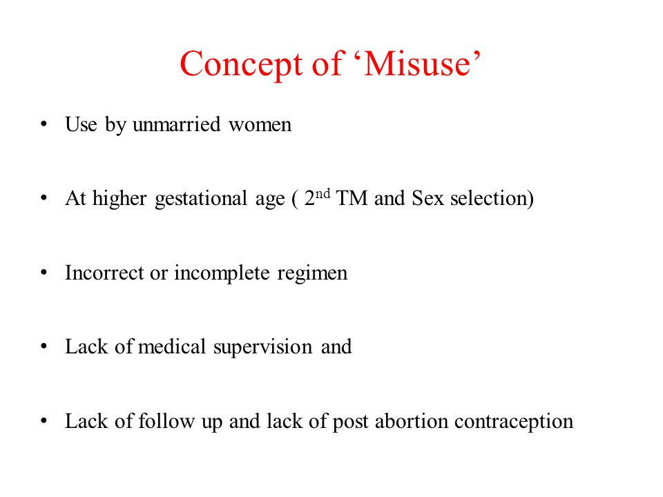 Concept of 'Misuse' Use by unmarried women At higher gestational age ( 2 nd TM and Sex selection) Incorrect or incomplete regimen Lack of medical supervision and Lack of follow up and lack of post abortion contraception