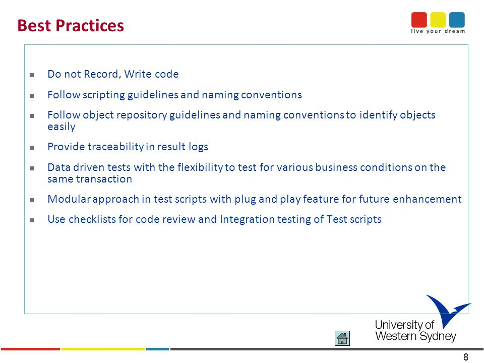 8 Best Practices Do not Record, Write code Follow scripting guidelines and naming conventions Follow object repository guidelines and naming conventions to identify objects easily Provide traceability in result logs Data driven tests with the flexibility to test for various business conditions on the same transaction Modular approach in test scripts with plug and play feature for future enhancement Use checklists for code review and Integration testing of Test scripts