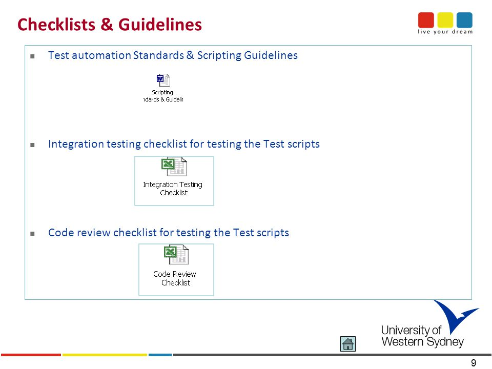 9 Checklists & Guidelines Test automation Standards & Scripting Guidelines Integration testing checklist for testing the Test scripts Code review checklist for testing the Test scripts