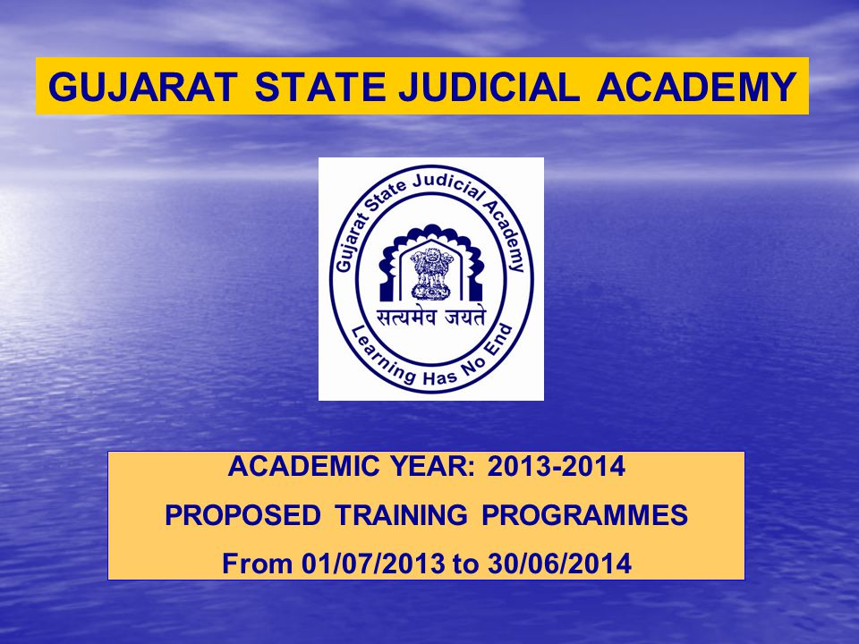 GUJARAT STATE JUDICIAL ACADEMY ACADEMIC YEAR: 2013-2014 PROPOSED TRAINING PROGRAMMES From 01/07/2013 to 30/06/2014