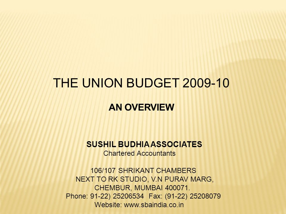 THE UNION BUDGET 2009-10 SUSHIL BUDHIA ASSOCIATES Chartered Accountants 106/107 SHRIKANT CHAMBERS NEXT TO RK STUDIO, V.N PURAV MARG, CHEMBUR, MUMBAI 4