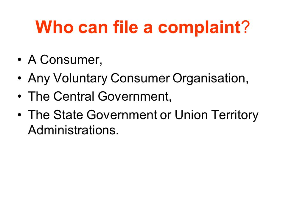 Who can file a complaint? A Consumer, Any Voluntary Consumer Organisation, The Central Government, The State Government or Union Territory Administrat