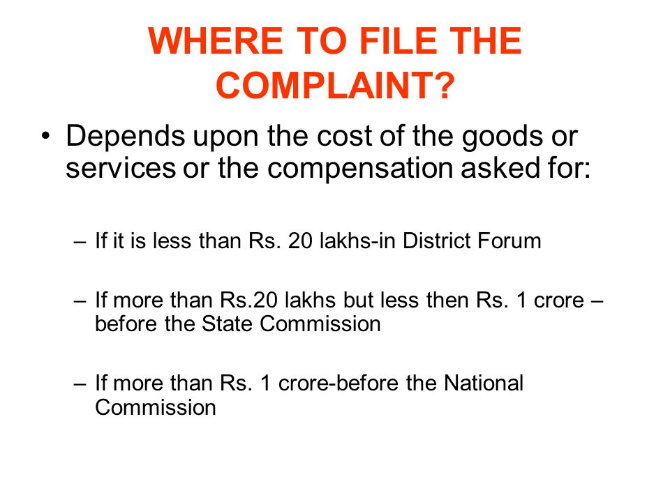 WHERE TO FILE THE COMPLAINT? Depends upon the cost of the goods or services or the compensation asked for: –If it is less than Rs. 20 lakhs-in Distric