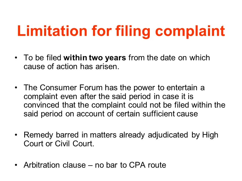 Limitation for filing complaint To be filed within two years from the date on which cause of action has arisen. The Consumer Forum has the power to en