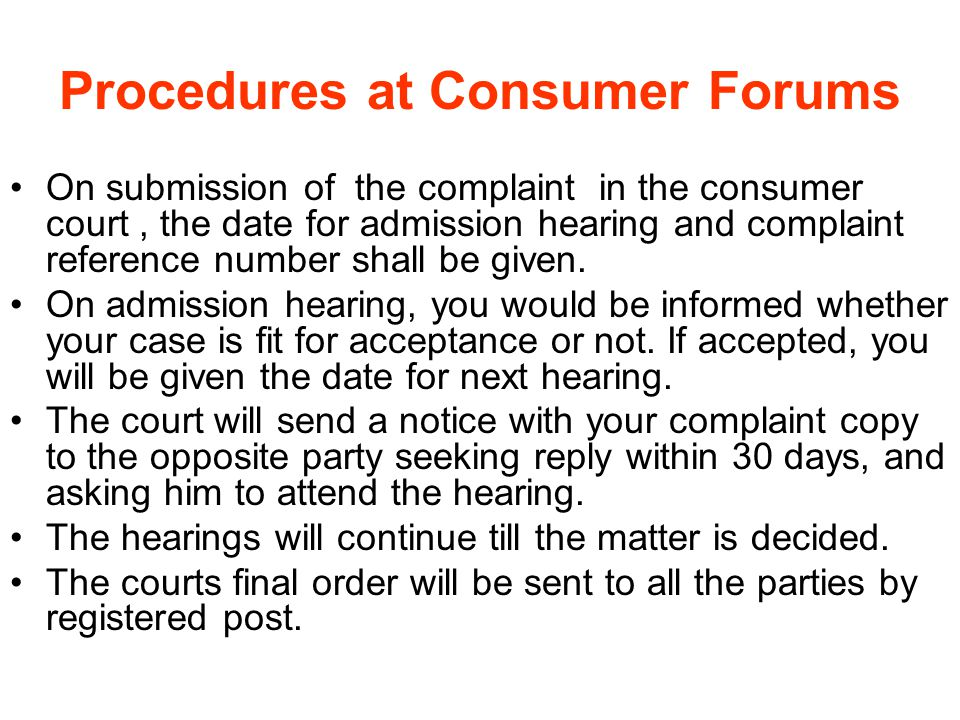 Procedures at Consumer Forums On submission of the complaint in the consumer court, the date for admission hearing and complaint reference number shal