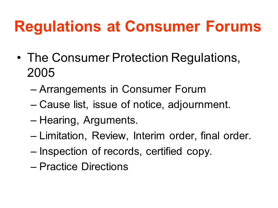 Regulations at Consumer Forums The Consumer Protection Regulations, 2005 –Arrangements in Consumer Forum –Cause list, issue of notice, adjournment. –H