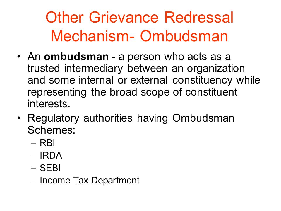 Other Grievance Redressal Mechanism- Ombudsman An ombudsman - a person who acts as a trusted intermediary between an organization and some internal or