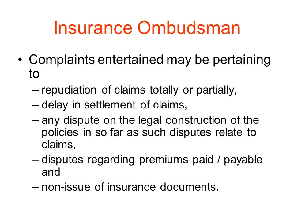 Insurance Ombudsman Complaints entertained may be pertaining to –repudiation of claims totally or partially, –delay in settlement of claims, –any disp