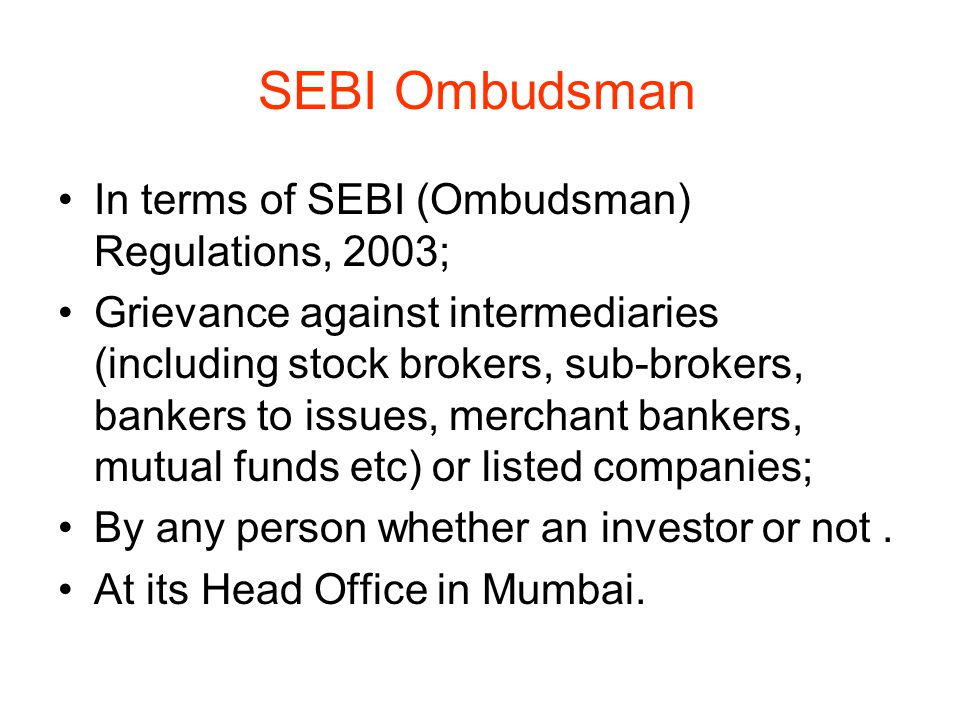 SEBI Ombudsman In terms of SEBI (Ombudsman) Regulations, 2003; Grievance against intermediaries (including stock brokers, sub-brokers, bankers to issu
