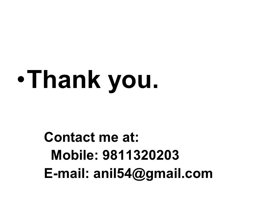 Thank you. Contact me at: Mobile: 9811320203 E-mail: anil54@gmail.com