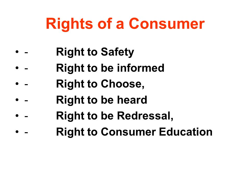 Rights of a Consumer - Right to Safety - Right to be informed - Right to Choose, - Right to be heard - Right to be Redressal, - Right to Consumer Educ