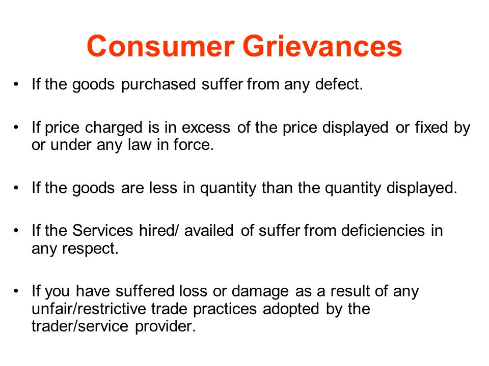 Consumer Grievances If the goods purchased suffer from any defect. If price charged is in excess of the price displayed or fixed by or under any law i