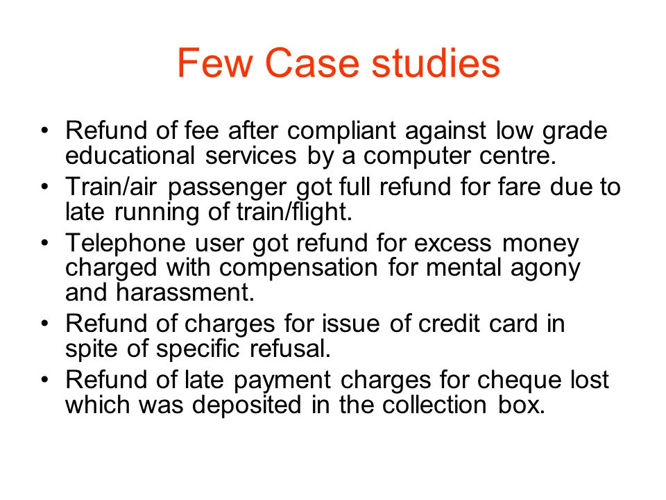 Few Case studies Refund of fee after compliant against low grade educational services by a computer centre. Train/air passenger got full refund for fa