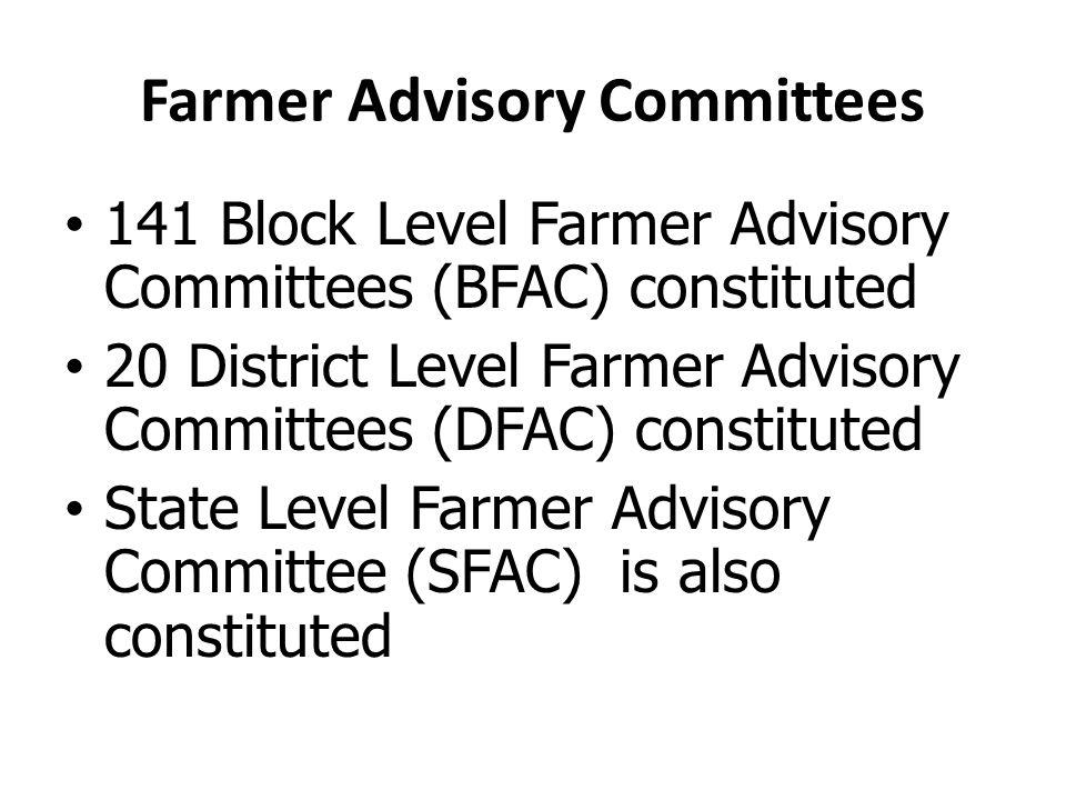 Farmer Advisory Committees 141 Block Level Farmer Advisory Committees (BFAC) constituted 20 District Level Farmer Advisory Committees (DFAC) constituted State Level Farmer Advisory Committee (SFAC) is also constituted