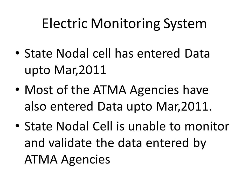 Electric Monitoring System State Nodal cell has entered Data upto Mar,2011 Most of the ATMA Agencies have also entered Data upto Mar,2011. State Nodal