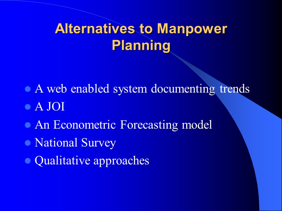 Alternatives to Manpower Planning A web enabled system documenting trends A JOI An Econometric Forecasting model National Survey Qualitative approaches