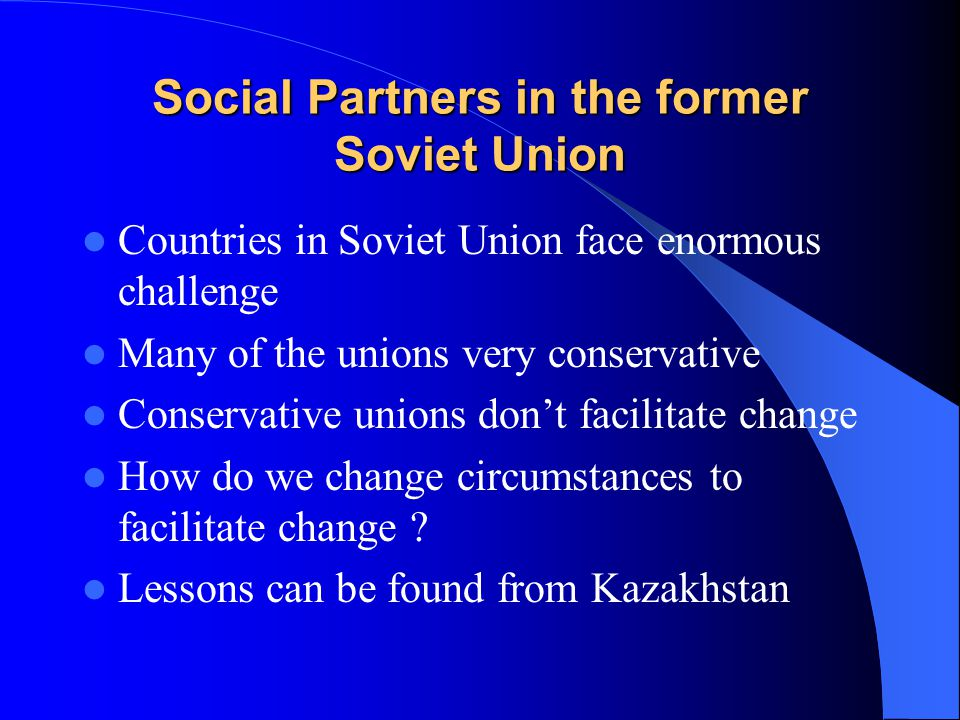 Social Partners in the former Soviet Union Countries in Soviet Union face enormous challenge Many of the unions very conservative Conservative unions don't facilitate change How do we change circumstances to facilitate change .