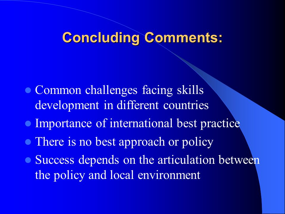 Concluding Comments: Common challenges facing skills development in different countries Importance of international best practice There is no best approach or policy Success depends on the articulation between the policy and local environment