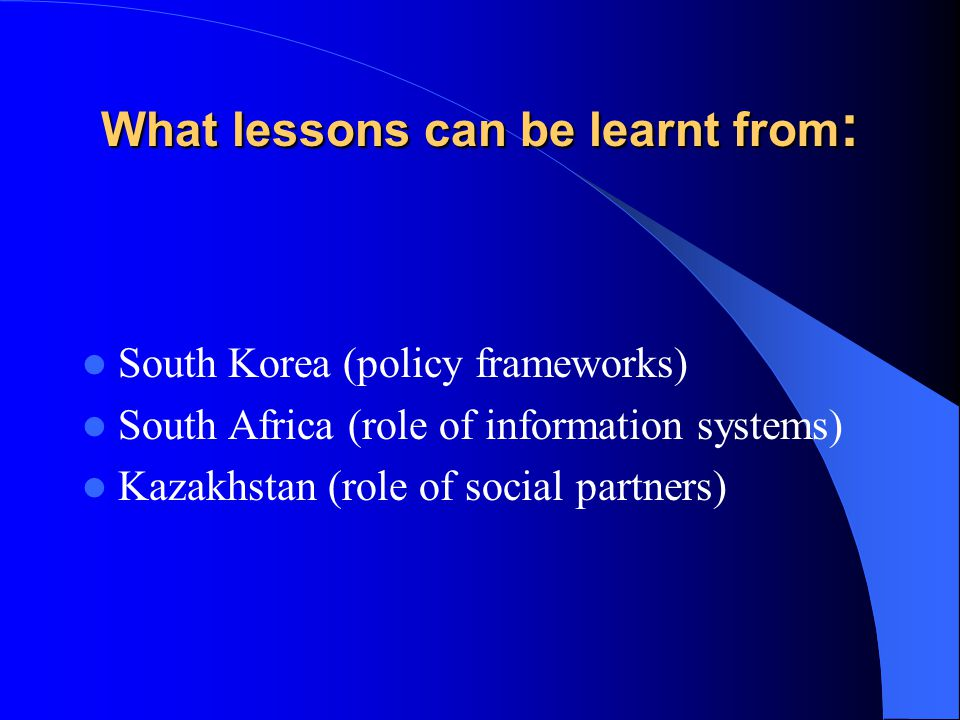 What lessons can be learnt from : South Korea (policy frameworks) South Africa (role of information systems) Kazakhstan (role of social partners)