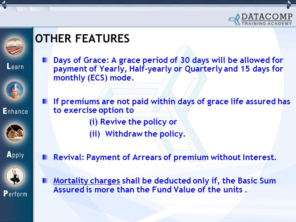 OTHER FEATURES Days of Grace: A grace period of 30 days will be allowed for payment of Yearly, Half-yearly or Quarterly and 15 days for monthly (ECS) mode.