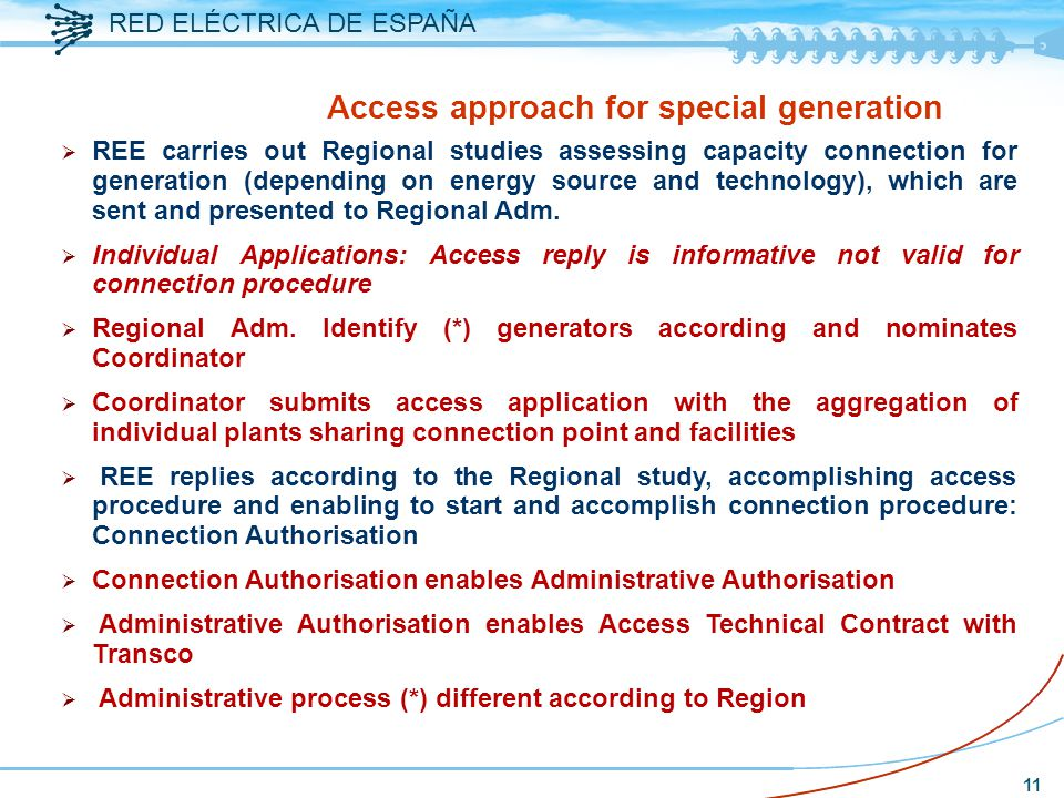 RED ELÉCTRICA DE ESPAÑA 11 Access approach for special generation  REE carries out Regional studies assessing capacity connection for generation (depending on energy source and technology), which are sent and presented to Regional Adm.