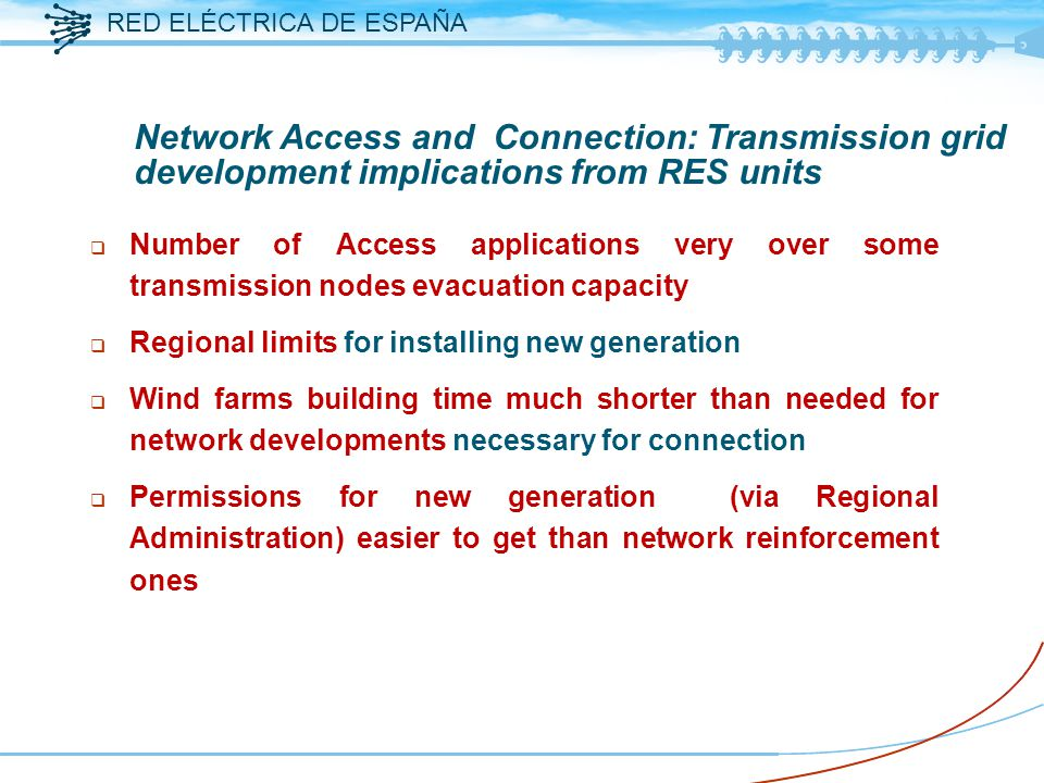 RED ELÉCTRICA DE ESPAÑA q Number of Access applications very over some transmission nodes evacuation capacity q Regional limits for installing new generation q Wind farms building time much shorter than needed for network developments necessary for connection q Permissions for new generation (via Regional Administration) easier to get than network reinforcement ones Network Access and Connection: Transmission grid development implications from RES units