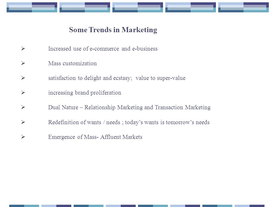 Some Trends in Marketing  Increased use of e-commerce and e-business  Mass customization  satisfaction to delight and ecstasy; value to super-value  increasing brand proliferation  Dual Nature – Relationship Marketing and Transaction Marketing  Redefinition of wants / needs ; today's wants is tomorrow's needs  Emergence of Mass- Affluent Markets