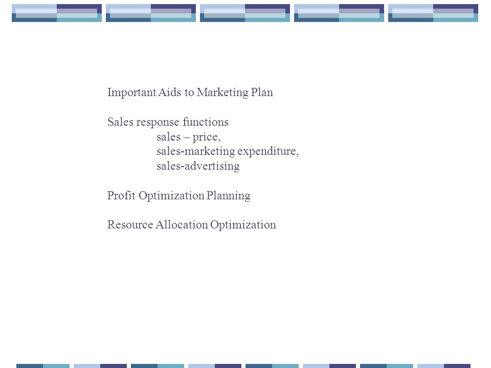 Important Aids to Marketing Plan Sales response functions sales – price, sales-marketing expenditure, sales-advertising Profit Optimization Planning R